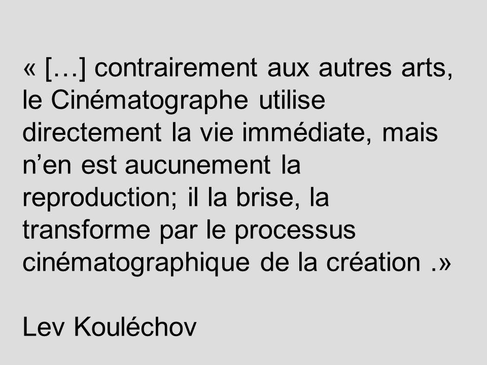 « […] contrairement aux autres arts, le Cinématographe utilise directement la vie immédiate, mais n'en est aucunement la reproduction; il la brise, la transforme par le processus cinématographique de la création .» Lev Kouléchov